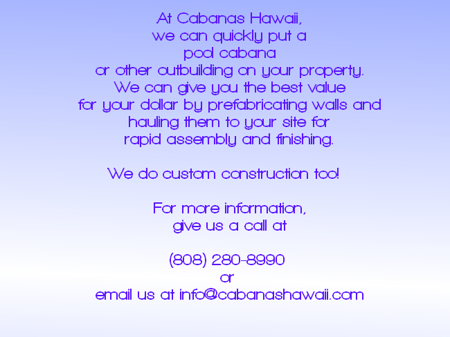 At Cabanas Hawaii, we can quickly put a pool cabana or other outbuilding on your property.  We can give you the best value for your dollar by prefabricating walls and hauling them to your site for rapid assembly and finishing.  We do custom construction too!   For more information, give us a call at  (808) 280-8990  or  email us at info@cabanashawaii.com